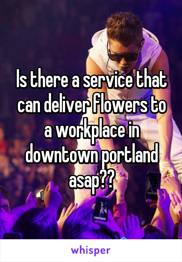 Is there a service that can deliver flowers to a workplace in downtown portland asap??