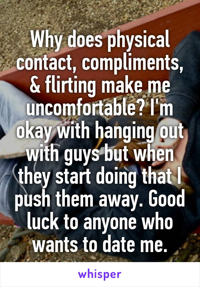 Why does physical contact, compliments, & flirting make me uncomfortable? I'm okay with hanging out with guys but when they start doing that I push them away. Good luck to anyone who wants to date me.