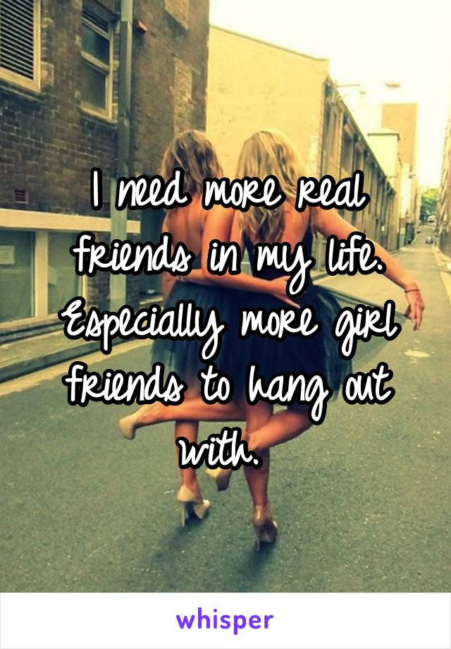 I need more real friends in my life. Especially more girl friends to hang out with.