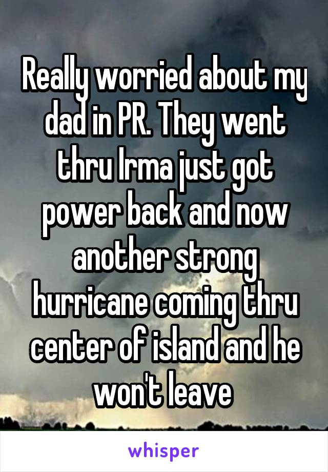 Really worried about my dad in PR. They went thru Irma just got power back and now another strong hurricane coming thru center of island and he won't leave
