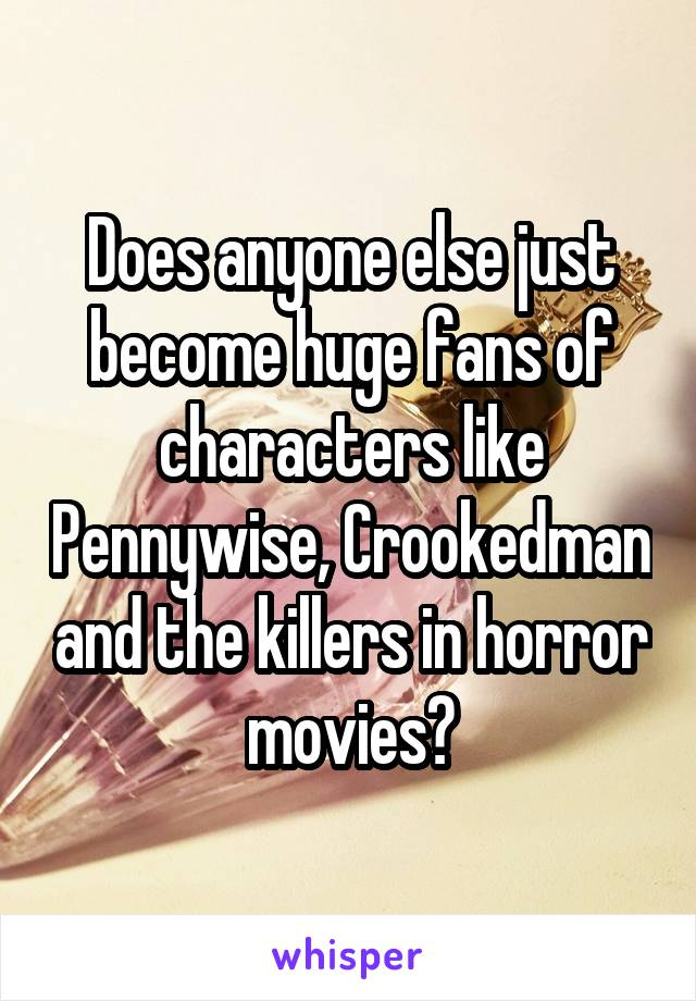 Does anyone else just become huge fans of characters like Pennywise, Crookedman and the killers in horror movies?