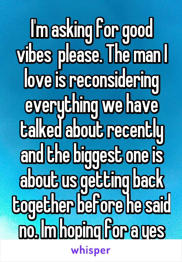 I'm asking for good vibes  please. The man I love is reconsidering everything we have talked about recently and the biggest one is about us getting back together before he said no. Im hoping for a yes