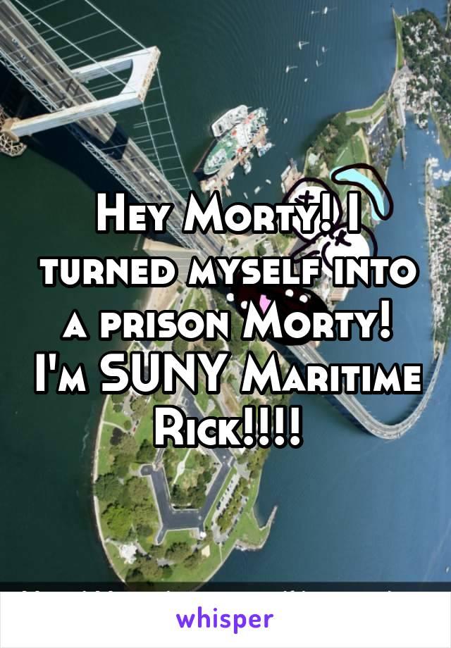 Hey Morty! I turned myself into a prison Morty! I'm SUNY Maritime Rick!!!!