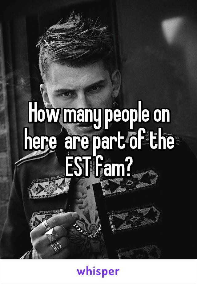 How many people on here  are part of the EST fam?