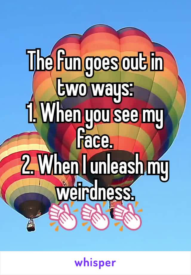 The fun goes out in two ways: 1. When you see my face. 2. When I unleash my weirdness. 👏👏👏