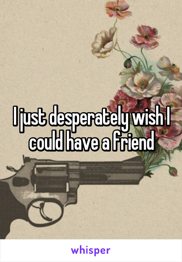 I just desperately wish I could have a friend