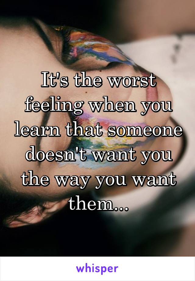 It's the worst feeling when you learn that someone doesn't want you the way you want them...