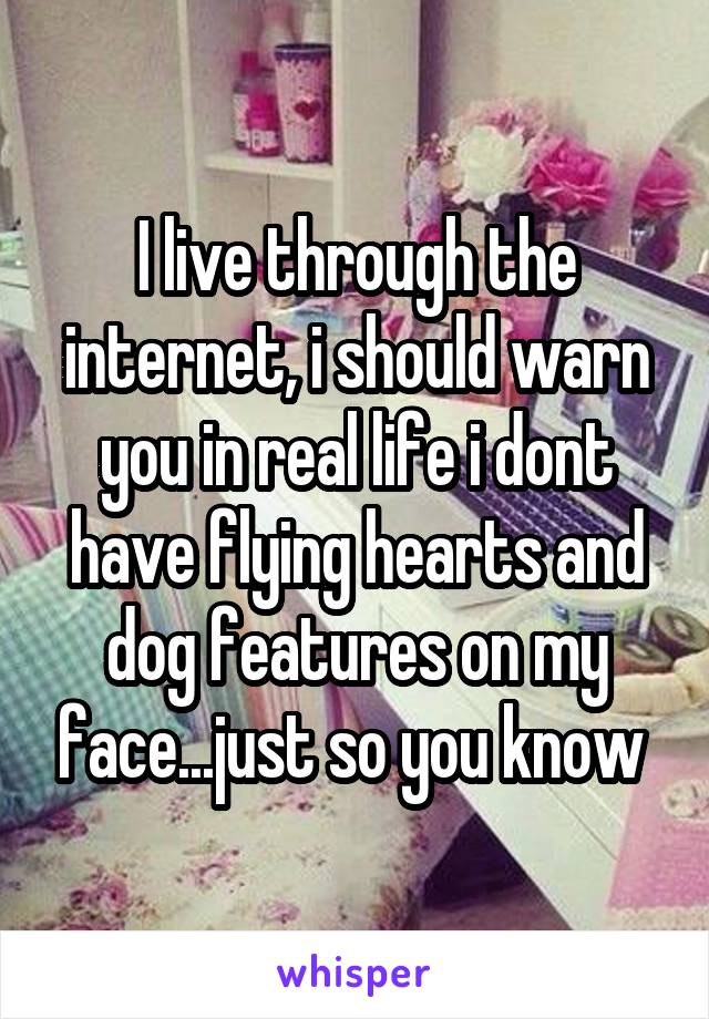 I live through the internet, i should warn you in real life i dont have flying hearts and dog features on my face...just so you know