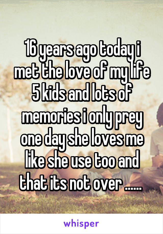 16 years ago today i met the love of my life 5 kids and lots of memories i only prey one day she loves me like she use too and that its not over ......