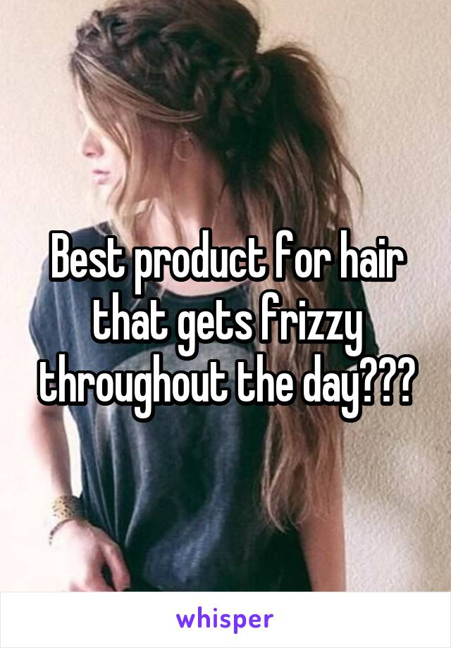 Best product for hair that gets frizzy throughout the day???