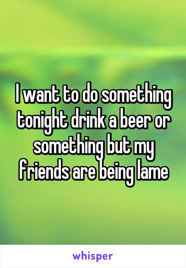 I want to do something tonight drink a beer or something but my friends are being lame
