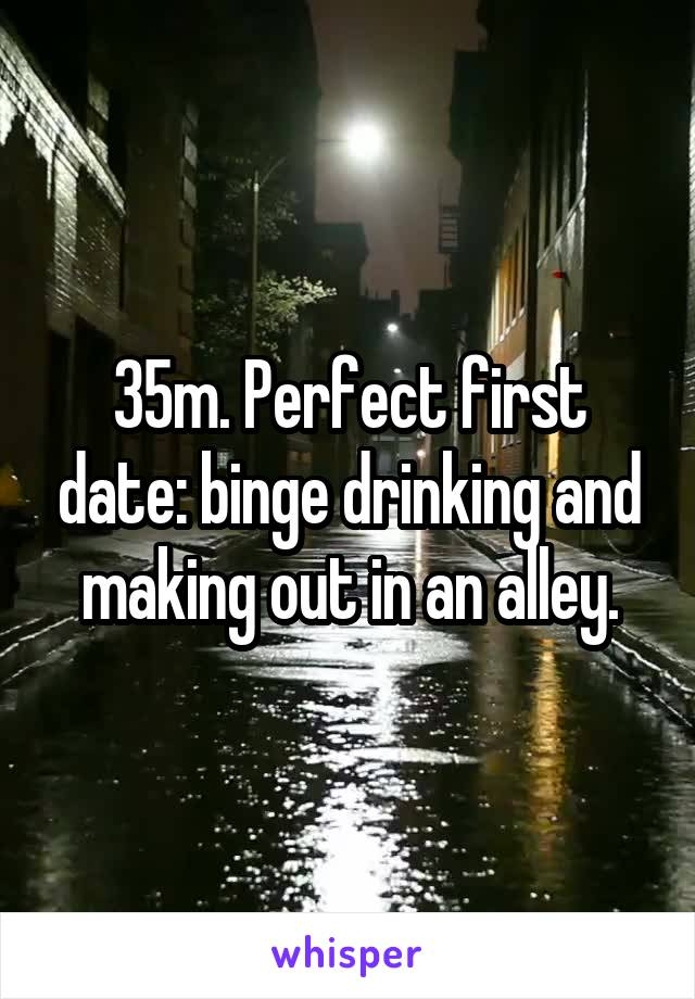 35m. Perfect first date: binge drinking and making out in an alley.