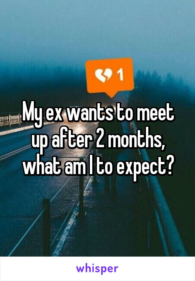 My ex wants to meet up after 2 months, what am I to expect?