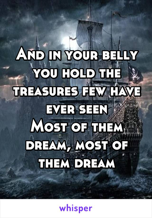 And in your belly you hold the treasures few have ever seen Most of them dream, most of them dream