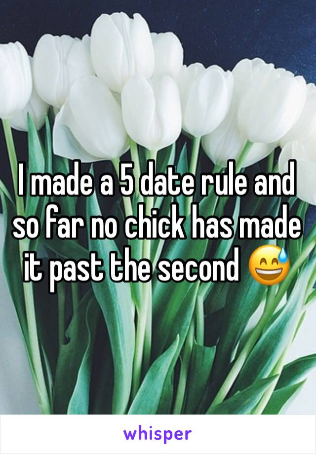 I made a 5 date rule and so far no chick has made it past the second 😅