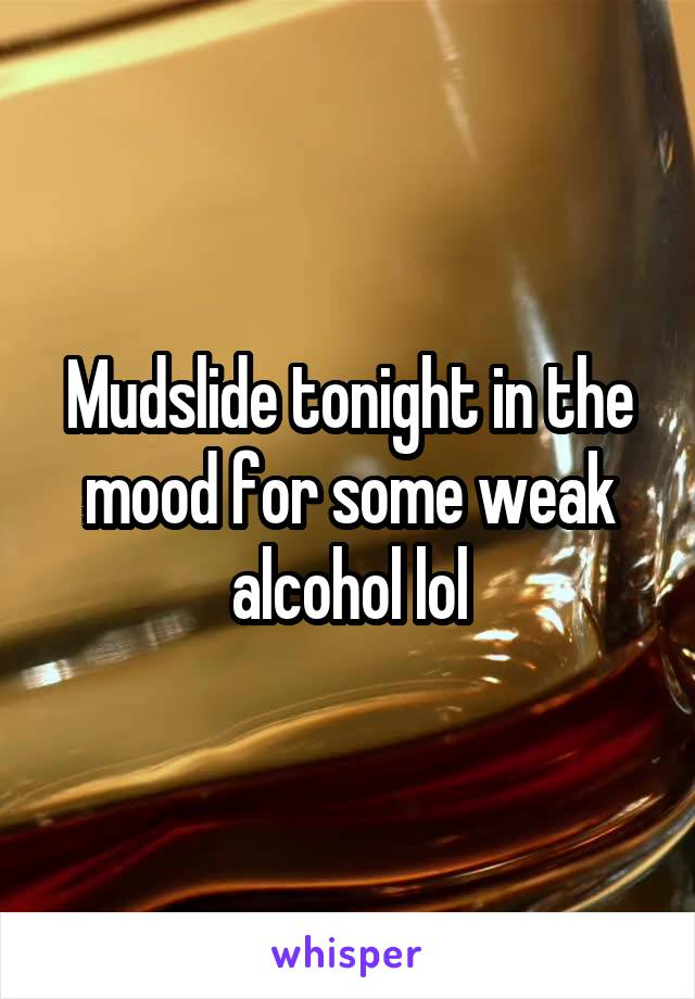 Mudslide tonight in the mood for some weak alcohol lol