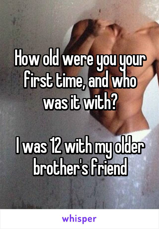 How old were you your first time, and who was it with?  I was 12 with my older brother's friend