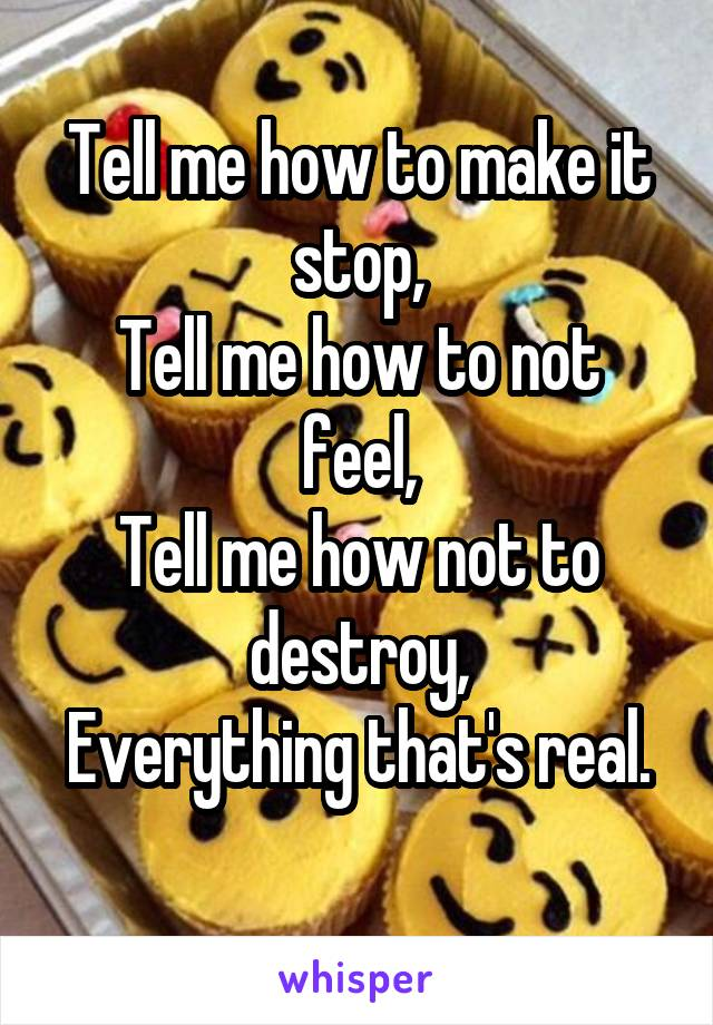 Tell me how to make it stop, Tell me how to not feel, Tell me how not to destroy, Everything that's real.
