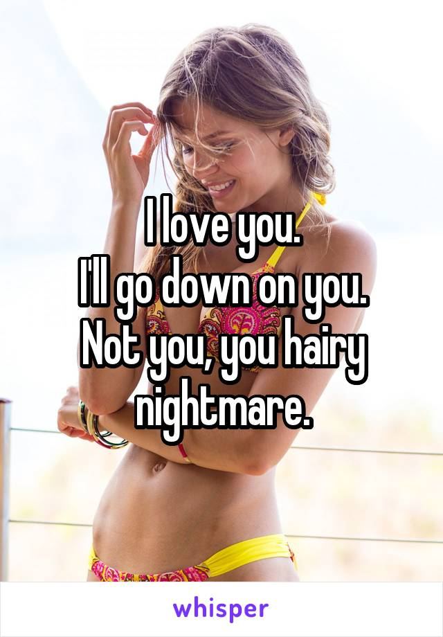 I love you. I'll go down on you. Not you, you hairy nightmare.