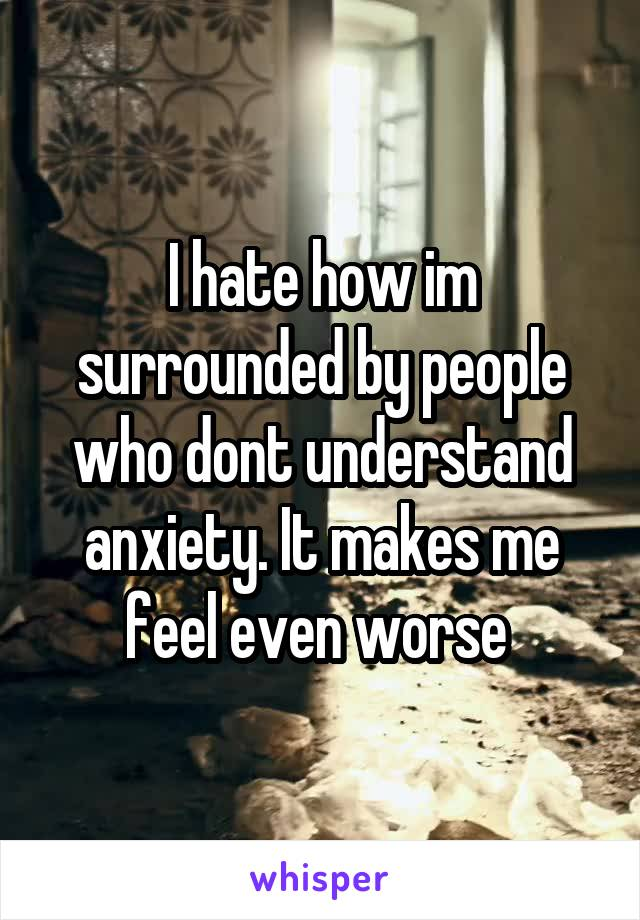 I hate how im surrounded by people who dont understand anxiety. It makes me feel even worse