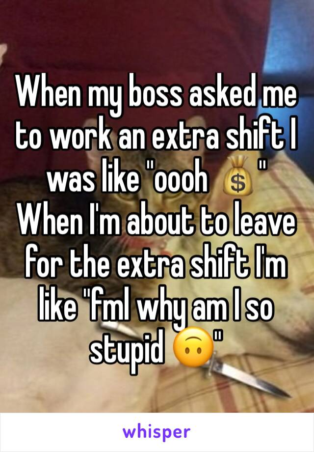 "When my boss asked me to work an extra shift I was like ""oooh 💰"" When I'm about to leave for the extra shift I'm like ""fml why am I so stupid 🙃"""