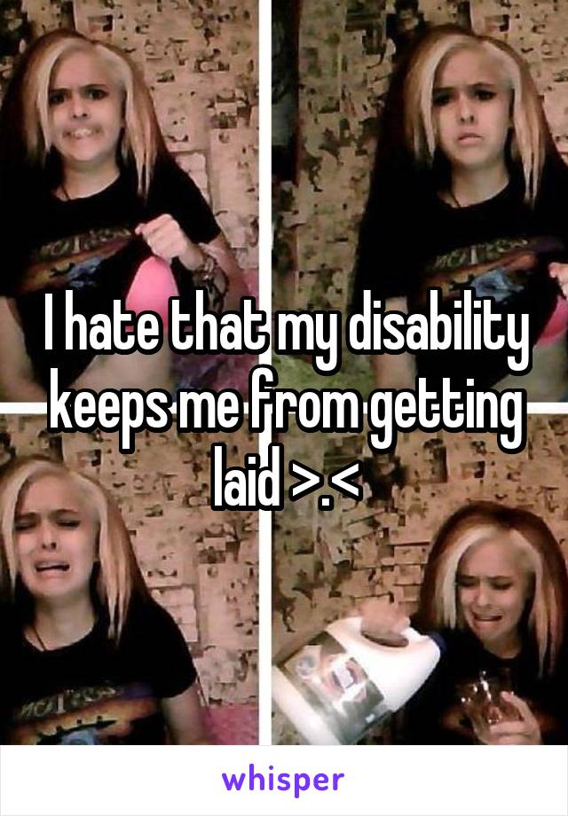 I hate that my disability keeps me from getting laid >.<