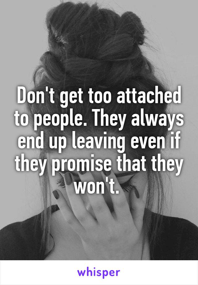 Don't get too attached to people. They always end up leaving even if they promise that they won't.