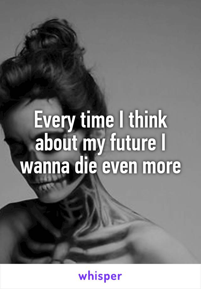 Every time I think about my future I wanna die even more