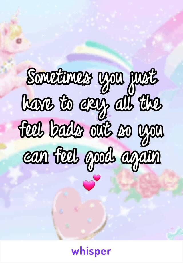 Sometimes you just have to cry all the feel bads out so you can feel good again 💕