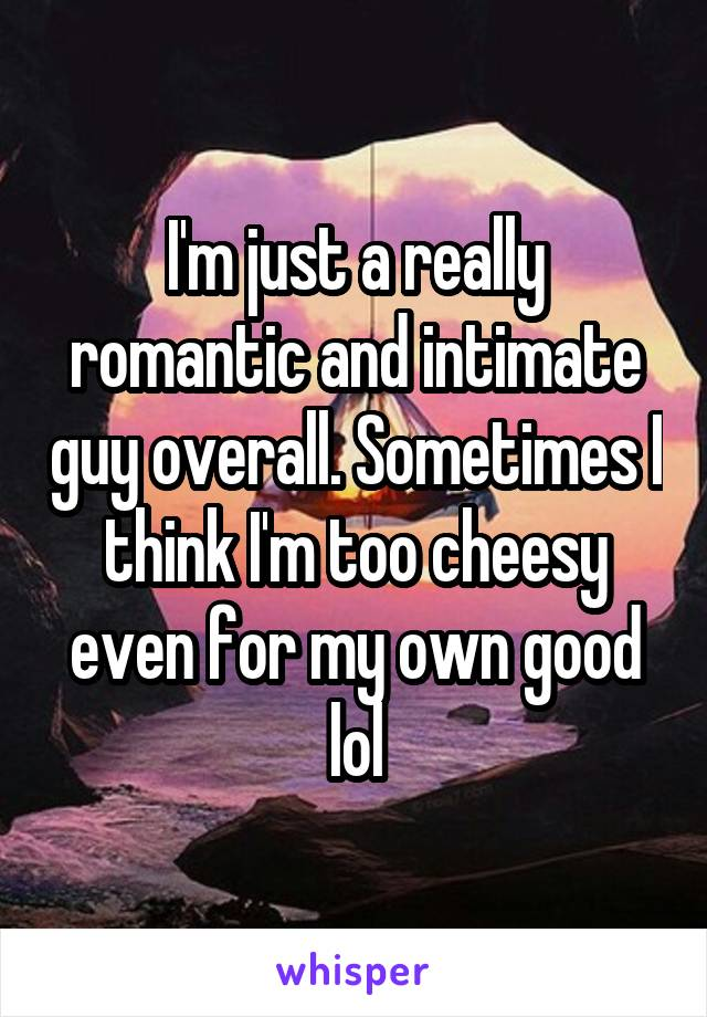 I'm just a really romantic and intimate guy overall. Sometimes I think I'm too cheesy even for my own good lol