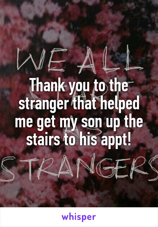 Thank you to the stranger that helped me get my son up the stairs to his appt!
