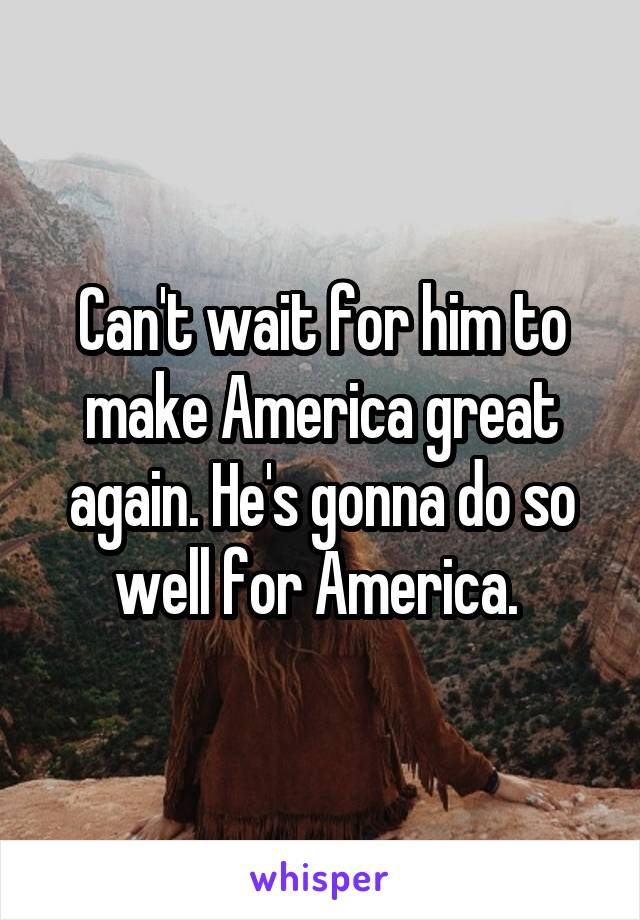 Can't wait for him to make America great again. He's gonna do so well for America.