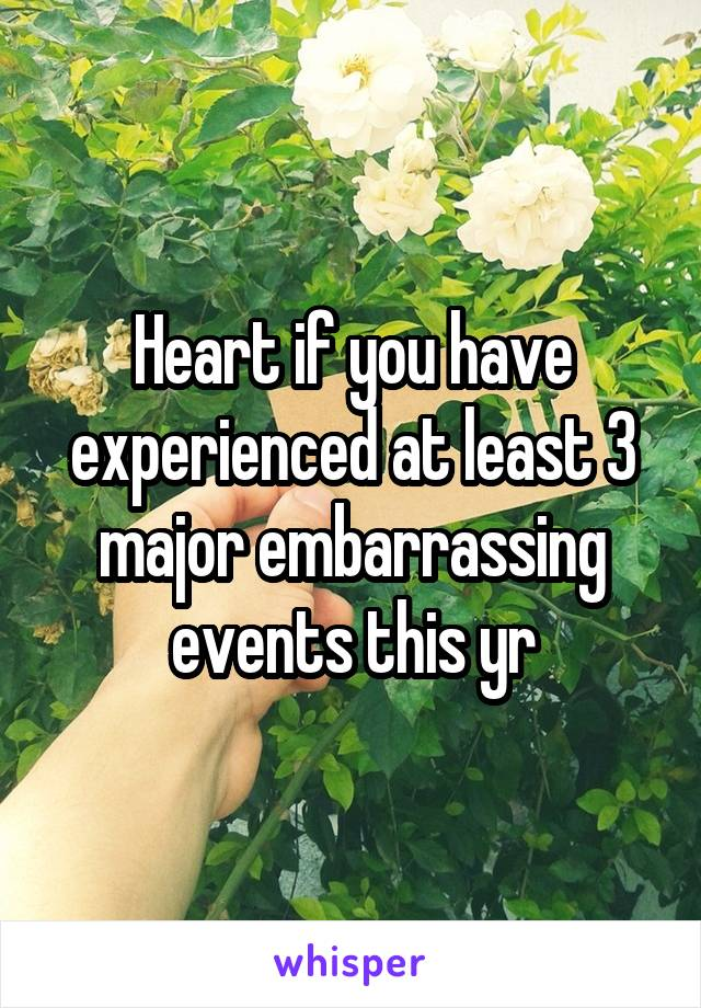 Heart if you have experienced at least 3 major embarrassing events this yr