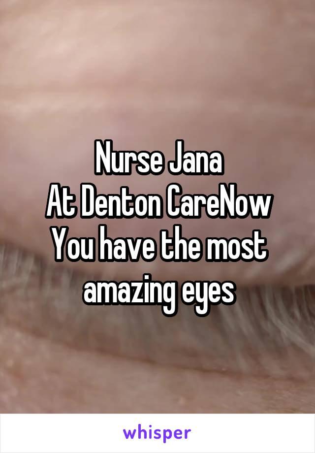 Nurse Jana At Denton CareNow You have the most amazing eyes