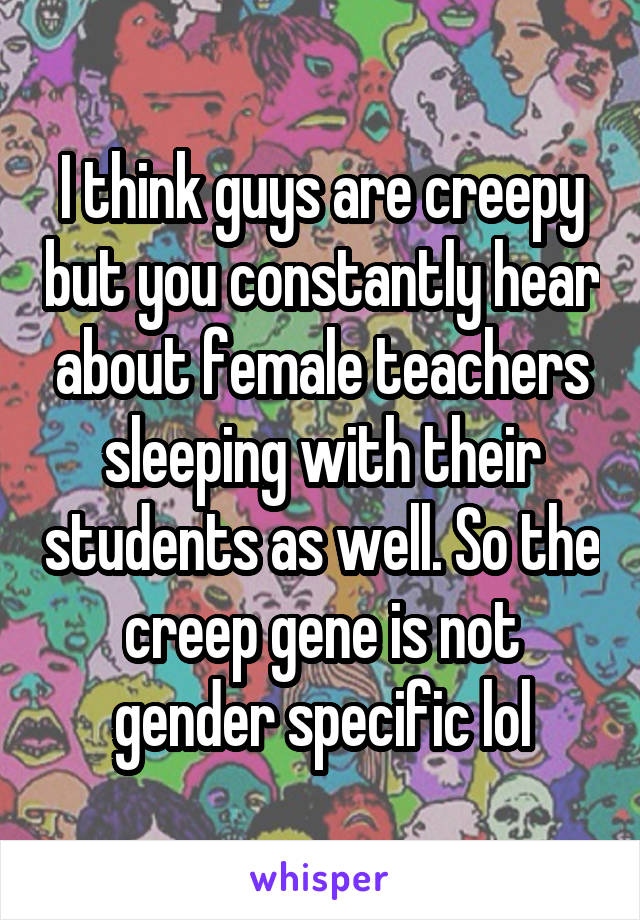 I think guys are creepy but you constantly hear about female teachers sleeping with their students as well. So the creep gene is not gender specific lol