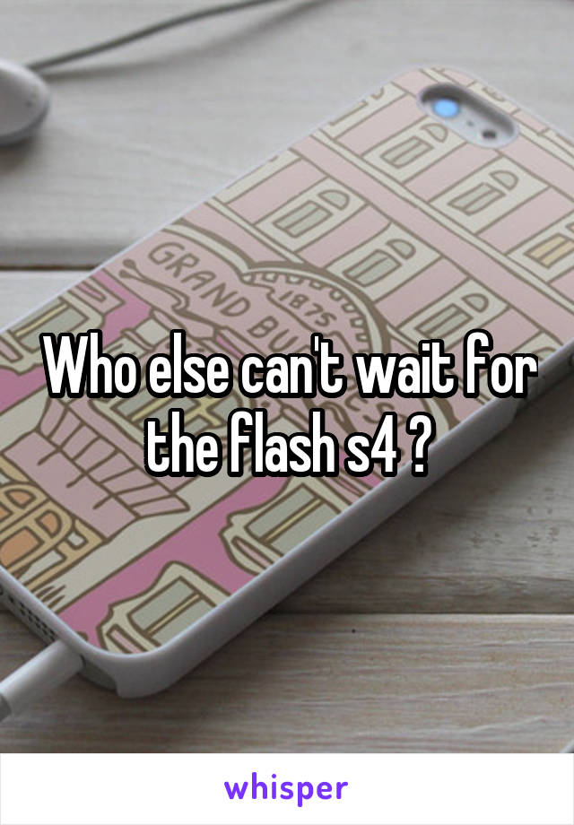Who else can't wait for the flash s4 ?