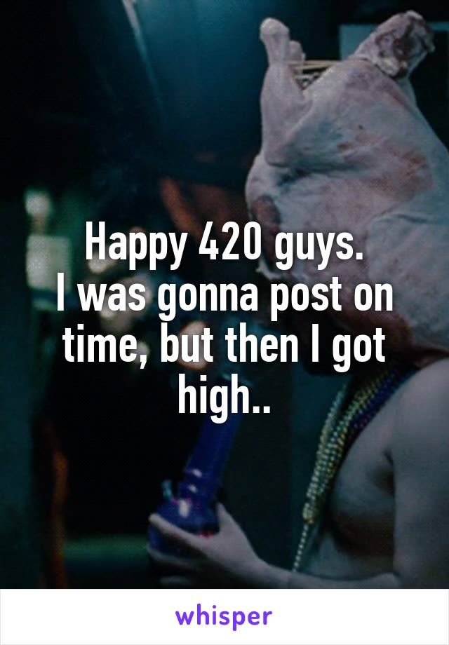 Happy 420 guys. I was gonna post on time, but then I got high..