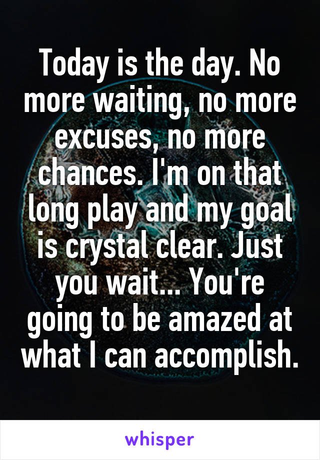 Today is the day. No more waiting, no more excuses, no more chances. I'm on that long play and my goal is crystal clear. Just you wait... You're going to be amazed at what I can accomplish.