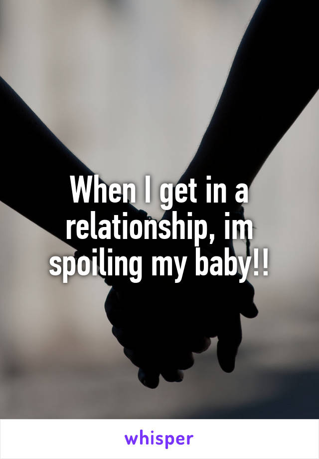 When I get in a relationship, im spoiling my baby!!