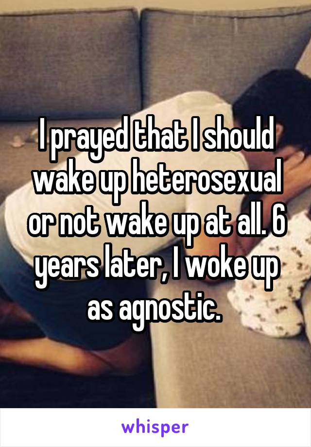 I prayed that I should wake up heterosexual or not wake up at all. 6 years later, I woke up as agnostic.