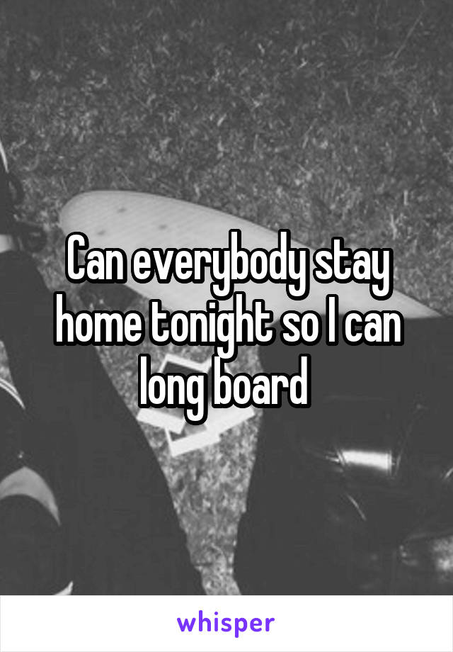 Can everybody stay home tonight so I can long board