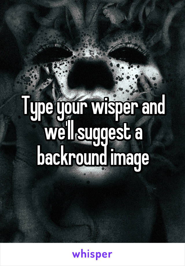 Type your wisper and we'll suggest a backround image