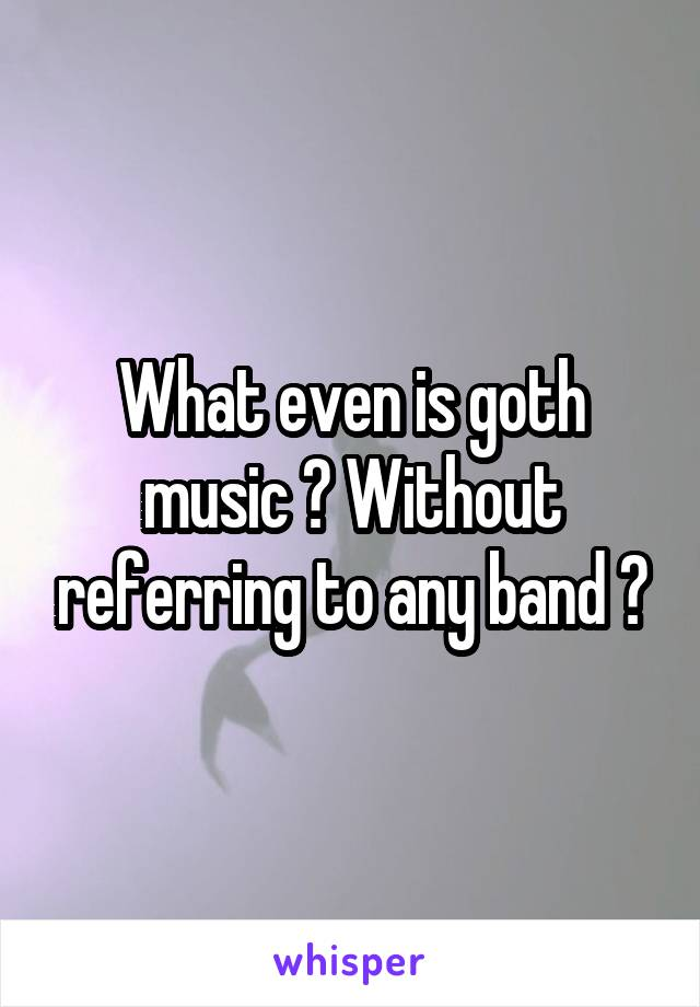 What even is goth music ? Without referring to any band ?