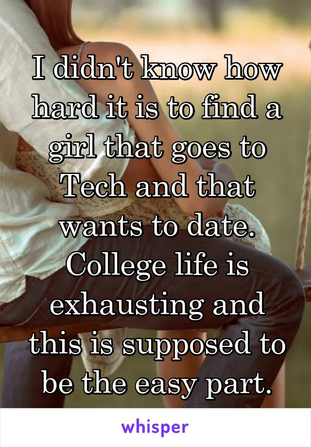 I didn't know how hard it is to find a girl that goes to Tech and that wants to date. College life is exhausting and this is supposed to be the easy part.