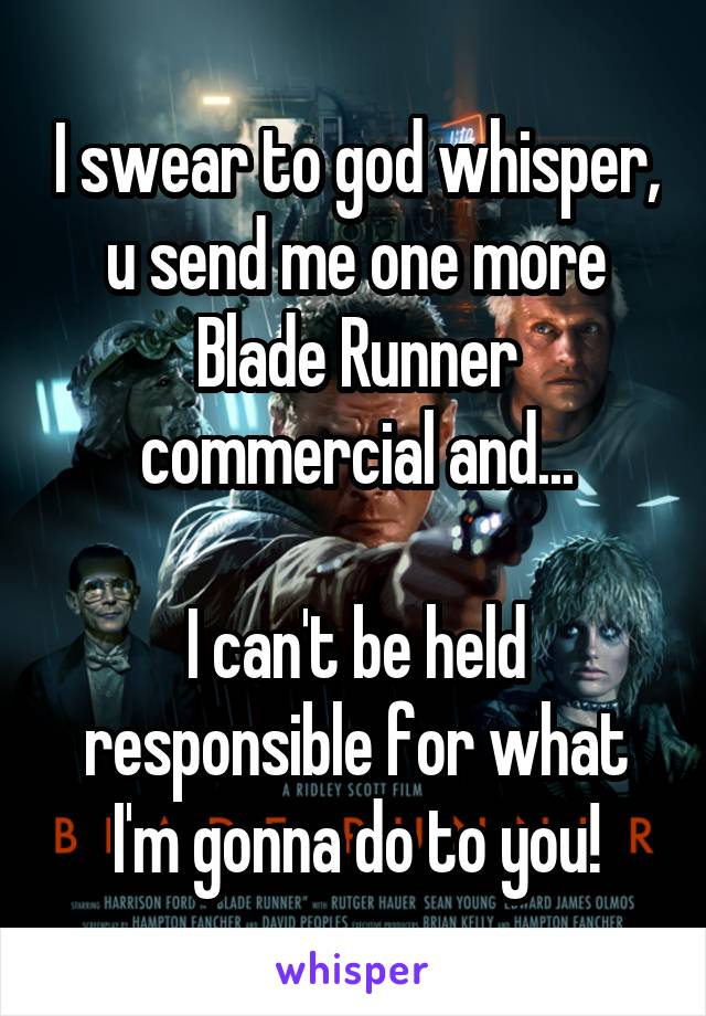 I swear to god whisper, u send me one more Blade Runner commercial and...  I can't be held responsible for what I'm gonna do to you!