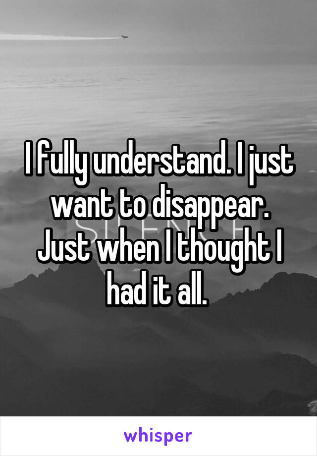 I fully understand. I just want to disappear. Just when I thought I had it all.