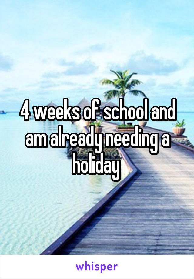 4 weeks of school and am already needing a holiday