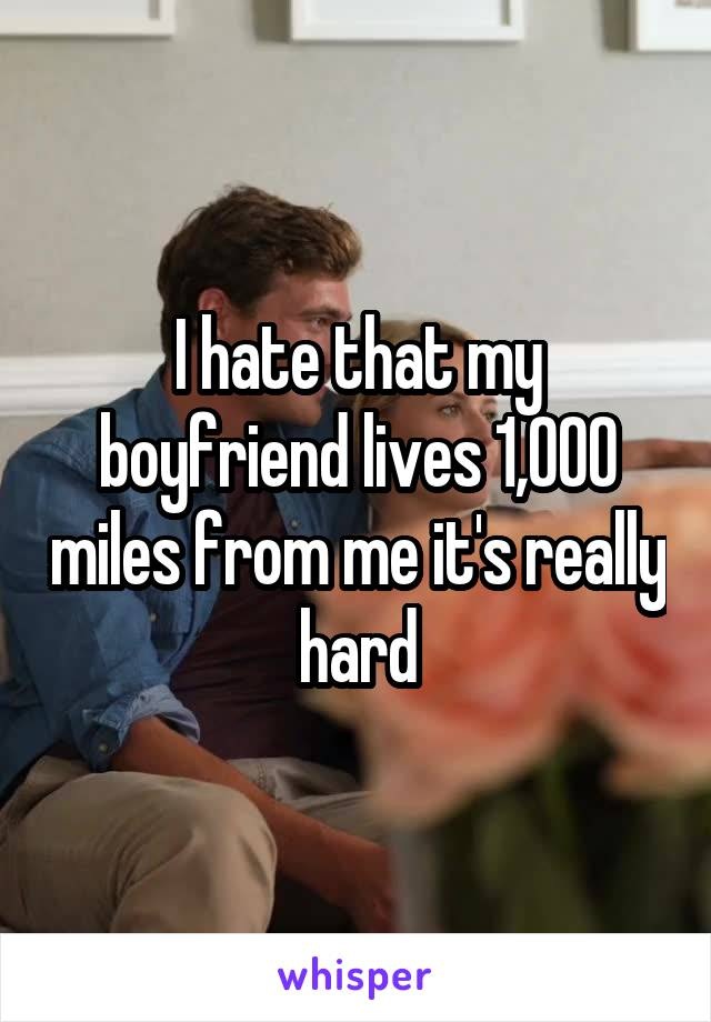 I hate that my boyfriend lives 1,000 miles from me it's really hard