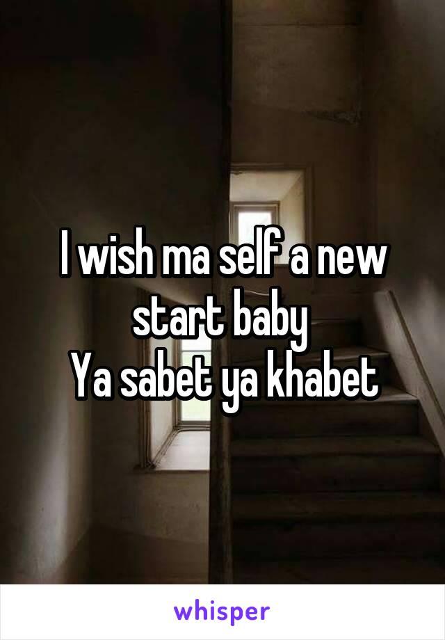 I wish ma self a new start baby  Ya sabet ya khabet