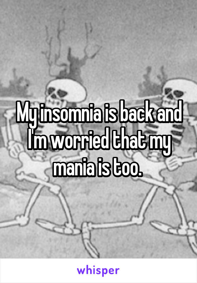 My insomnia is back and I'm worried that my mania is too.